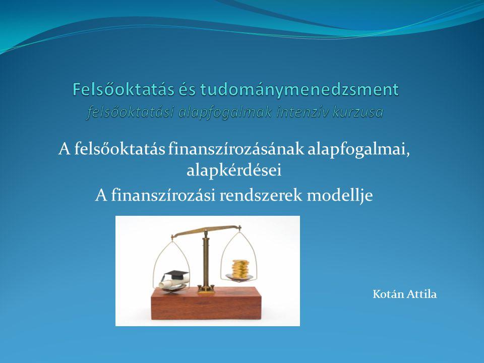 A felsőoktatás finanszírozásának alapfogalmai, alapkérdései A finanszírozási rendszerek modellje Kotán Attila