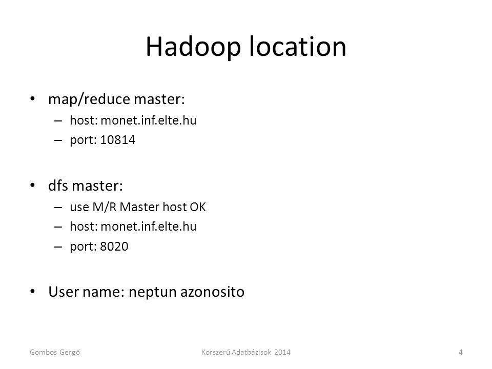 Hadoop location map/reduce master: – host: monet.inf.elte.hu – port: 10814 dfs master: – use M/R Master host OK – host: monet.inf.elte.hu – port: 8020 User name: neptun azonosito Gombos GergőKorszerű Adatbázisok 20144