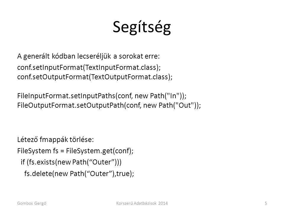 Segítség A generált kódban lecseréljük a sorokat erre: conf.setInputFormat(TextInputFormat.class); conf.setOutputFormat(TextOutputFormat.class); FileInputFormat.setInputPaths(conf, new Path( In )); FileOutputFormat.setOutputPath(conf, new Path( Out )); Létező fmappák törlése: FileSystem fs = FileSystem.get(conf); if (fs.exists(new Path( Outer ))) fs.delete(new Path( Outer ),true); Gombos GergőKorszerű Adatbázisok 20145