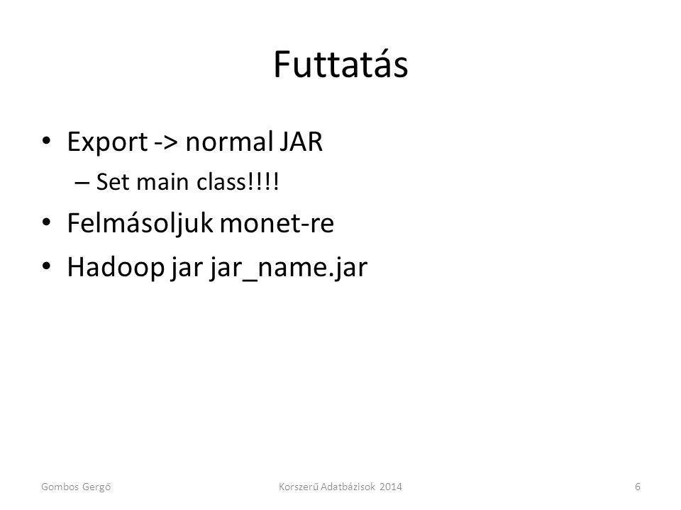Futtatás Export -> normal JAR – Set main class!!!! Felmásoljuk monet-re Hadoop jar jar_name.jar Gombos GergőKorszerű Adatbázisok 20146