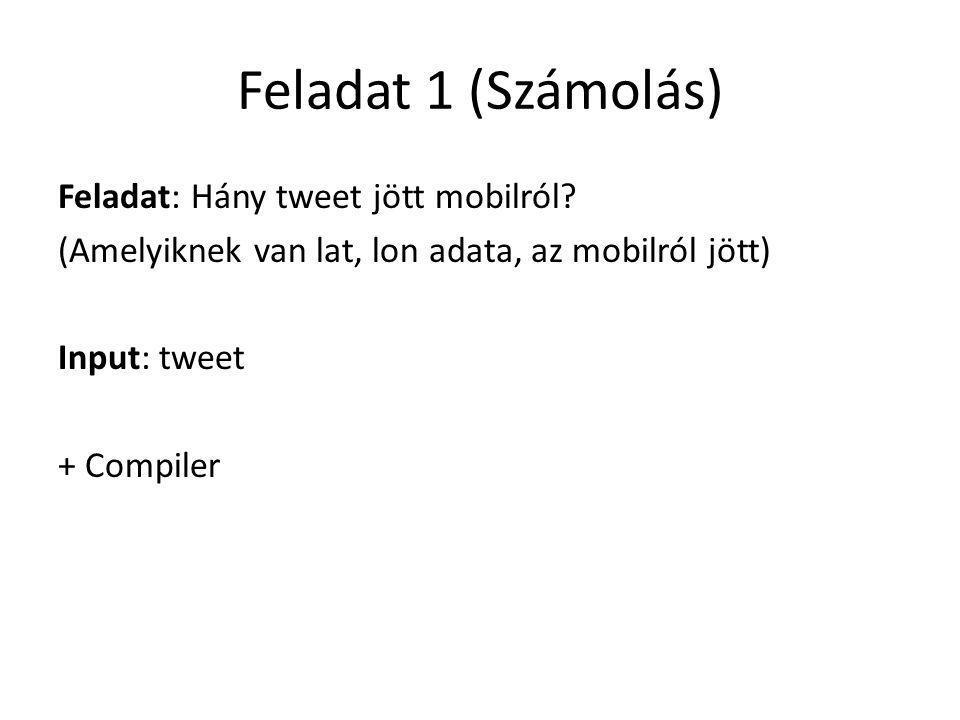 Feladat 1 (Számolás) Feladat: Hány tweet jött mobilról? (Amelyiknek van lat, lon adata, az mobilról jött) Input: tweet + Compiler