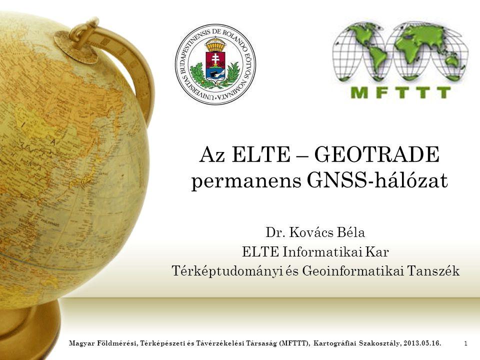Az ELTE – GEOTRADE permanens GNSS-hálózat Dr. Kovács Béla ELTE Informatikai Kar Térképtudományi és Geoinformatikai Tanszék Magyar Földmérési, Térképés