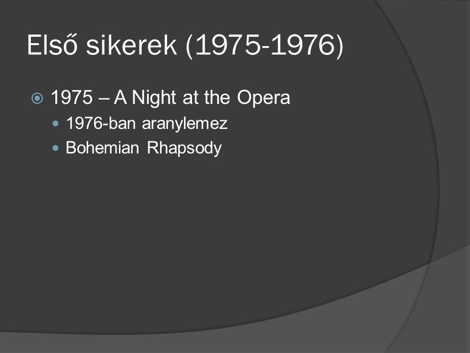 Első sikerek (1975-1976)  1975 – A Night at the Opera 1976-ban aranylemez Bohemian Rhapsody