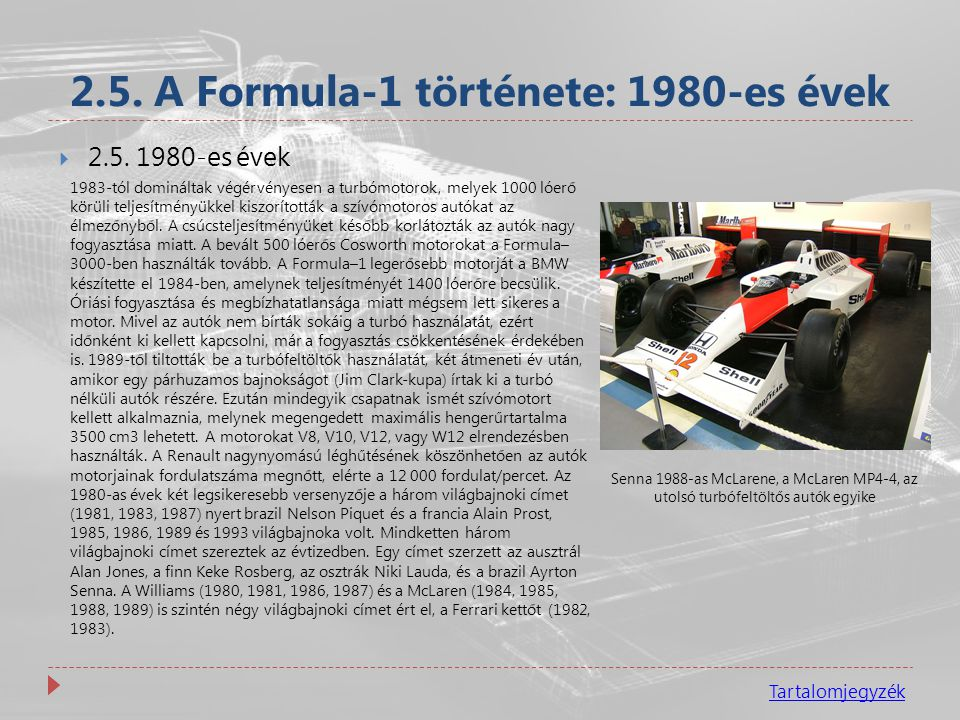 2.5. A Formula-1 története: 1980-es évek Tartalomjegyzék  2.5. 1980-es évek 1983-tól domináltak végérvényesen a turbómotorok, melyek 1000 lóerő körül