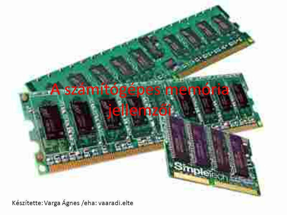 A számítógépes memória jellemzői Készítette: Varga Ágnes /eha: vaaradi.elte