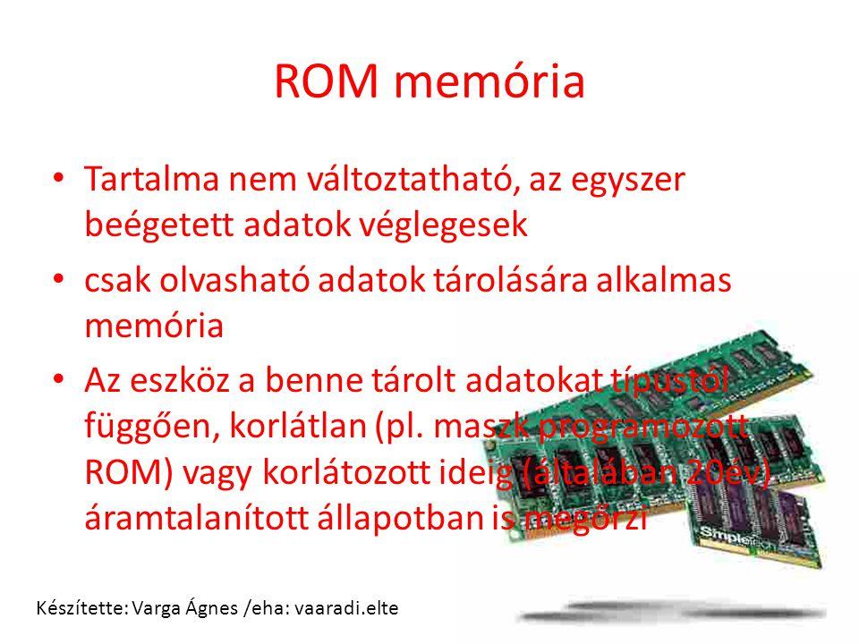 ROM memória Tartalma nem változtatható, az egyszer beégetett adatok véglegesek csak olvasható adatok tárolására alkalmas memória Az eszköz a benne tár
