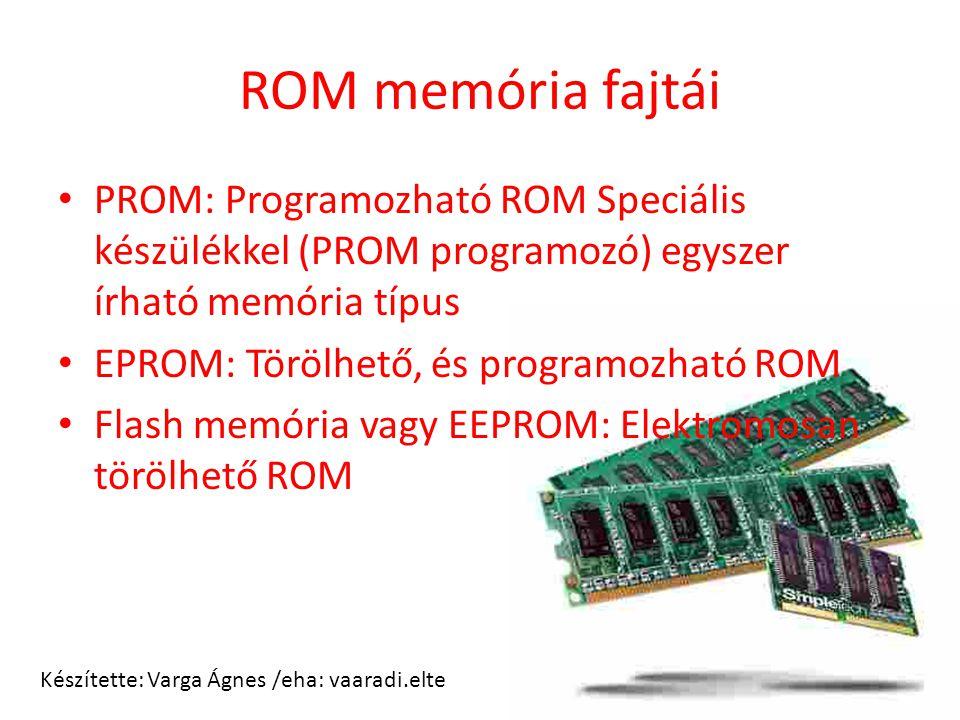 ROM memória fajtái PROM: Programozható ROM Speciális készülékkel (PROM programozó) egyszer írható memória típus EPROM: Törölhető, és programozható ROM