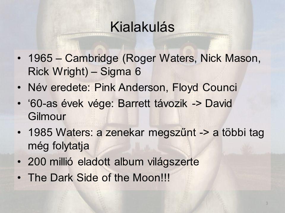 Kialakulás 1965 – Cambridge (Roger Waters, Nick Mason, Rick Wright) – Sigma 6 Név eredete: Pink Anderson, Floyd Counci '60-as évek vége: Barrett távozik -> David Gilmour 1985 Waters: a zenekar megszűnt -> a többi tag még folytatja 200 millió eladott album világszerte The Dark Side of the Moon!!.