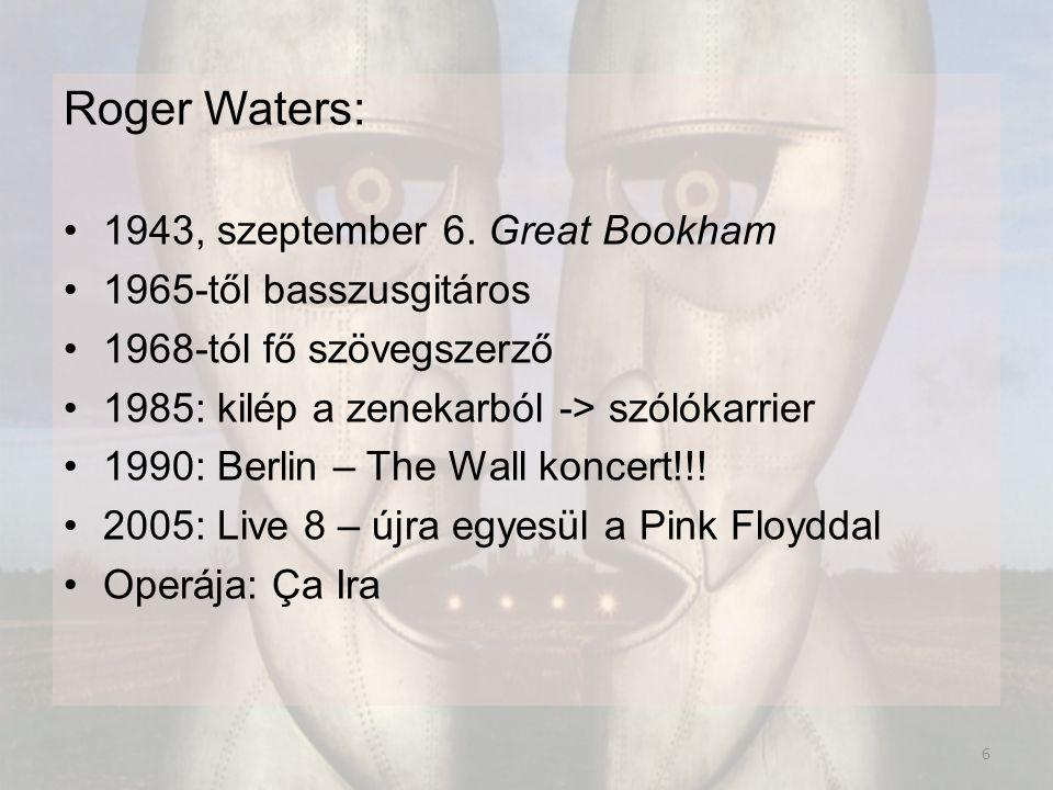 Roger Waters: 1943, szeptember 6. Great Bookham 1965-től basszusgitáros 1968-tól fő szövegszerző 1985: kilép a zenekarból -> szólókarrier 1990: Berlin