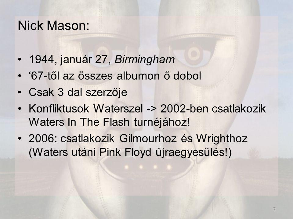 Nick Mason: 1944, január 27, Birmingham '67-től az összes albumon ő dobol Csak 3 dal szerzője Konfliktusok Waterszel -> 2002-ben csatlakozik Waters In The Flash turnéjához.