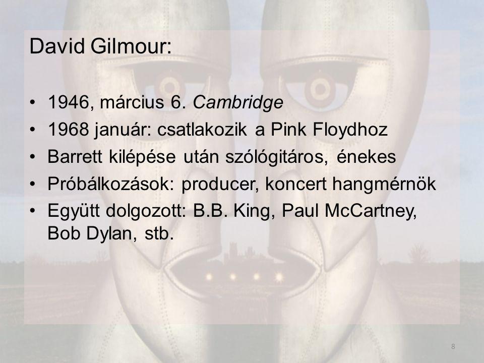 David Gilmour: 1946, március 6. Cambridge 1968 január: csatlakozik a Pink Floydhoz Barrett kilépése után szólógitáros, énekes Próbálkozások: producer,