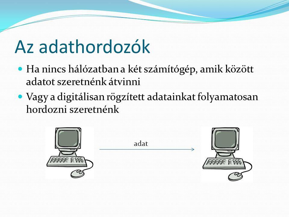 Az adathordozók Ha nincs hálózatban a két számítógép, amik között adatot szeretnénk átvinni Vagy a digitálisan rögzített adatainkat folyamatosan hordozni szeretnénk adat