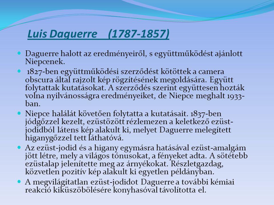 Luis Daguerre (1787-1857) Daguerre halott az eredményeiről, s együttműködést ajánlott Niepcenek. 1827-ben együttműködési szerződést kötöttek a camera