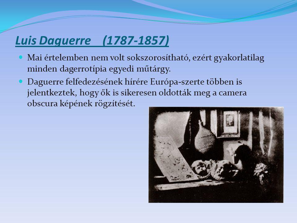 Luis Daguerre (1787-1857) Mai értelemben nem volt sokszorosítható, ezért gyakorlatilag minden dagerrotípia egyedi műtárgy. Daguerre felfedezésének hír