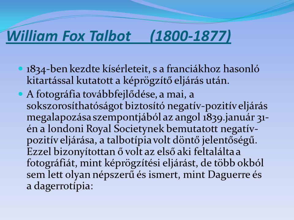 William Fox Talbot (1800-1877) 1834-ben kezdte kísérleteit, s a franciákhoz hasonló kitartással kutatott a képrögzítő eljárás után. A fotográfia továb