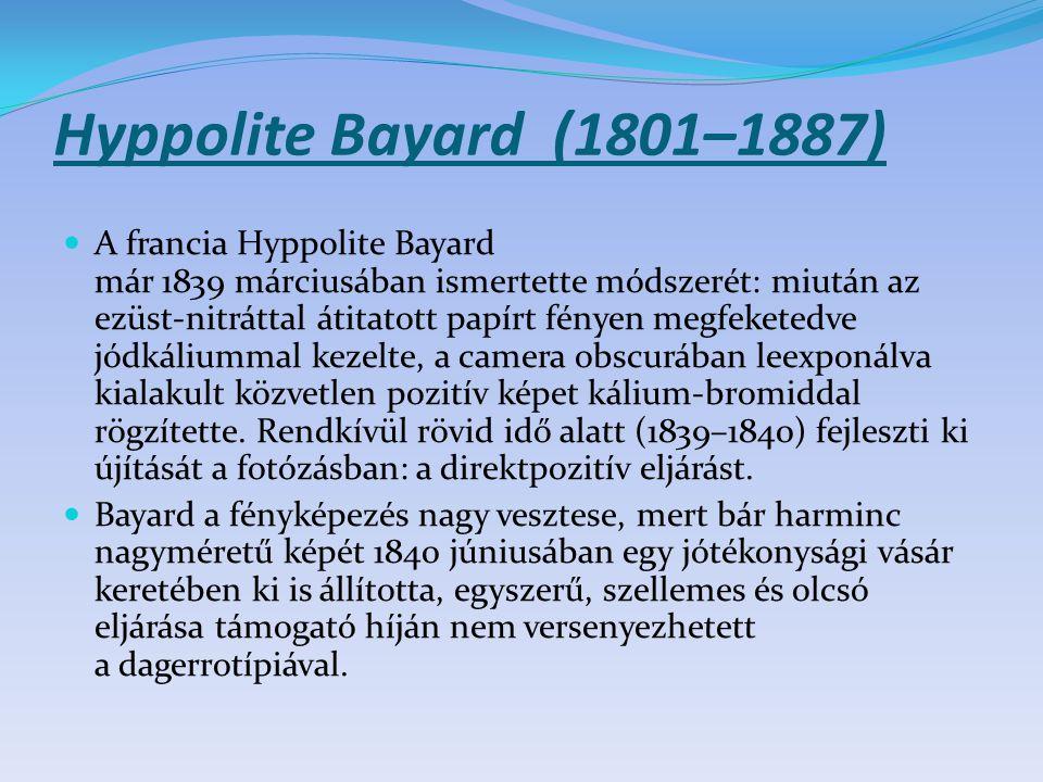 Hyppolite Bayard (1801–1887) A francia Hyppolite Bayard már 1839 márciusában ismertette módszerét: miután az ezüst-nitráttal átitatott papírt fényen m