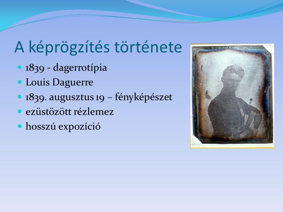 A képrögzítés története 1839 - dagerrotípia Louis Daguerre 1839. augusztus 19 – fényképészet ezüstözött rézlemez hosszú expozíció