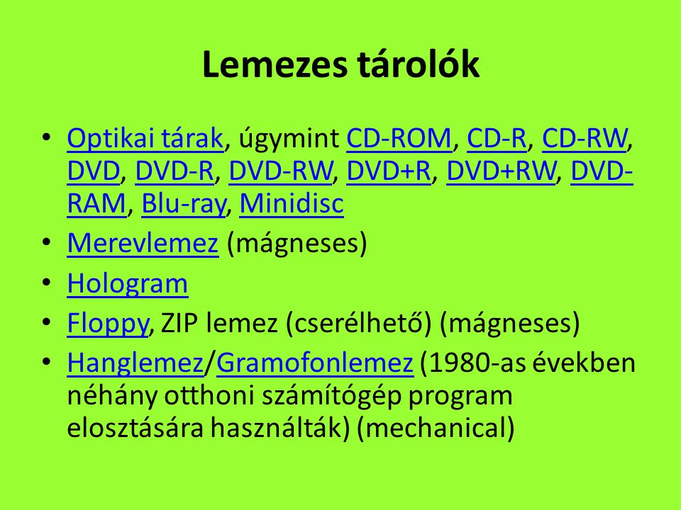 Lemezes tárolók Optikai tárak, úgymint CD-ROM, CD-R, CD-RW, DVD, DVD-R, DVD-RW, DVD+R, DVD+RW, DVD- RAM, Blu-ray, Minidisc Optikai tárakCD-ROMCD-RCD-RW DVDDVD-RDVD-RWDVD+RDVD+RWDVD- RAMBlu-rayMinidisc Merevlemez (mágneses) Merevlemez Hologram Floppy, ZIP lemez (cserélhető) (mágneses) Floppy Hanglemez/Gramofonlemez (1980-as években néhány otthoni számítógép program elosztására használták) (mechanical) HanglemezGramofonlemez