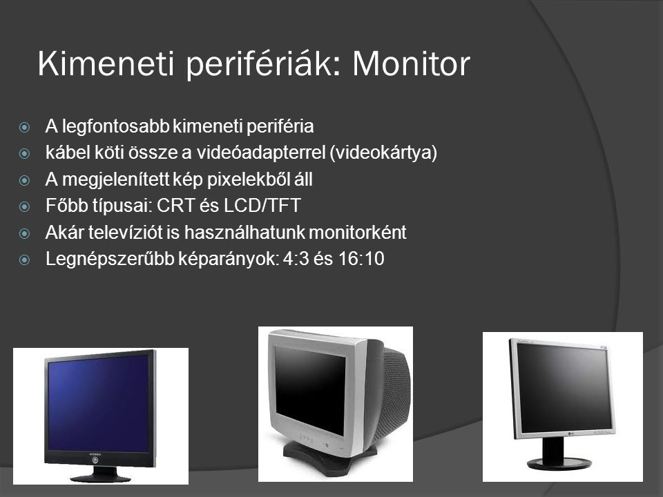 Kimeneti perifériák: Monitor  A legfontosabb kimeneti periféria  kábel köti össze a videóadapterrel (videokártya)  A megjelenített kép pixelekből á