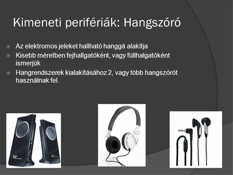 Kimeneti perifériák: Hangszóró  Az elektromos jeleket hallható hanggá alakítja  Kisebb méretben fejhallgatóként, vagy füllhalgatóként ismerjük  Han