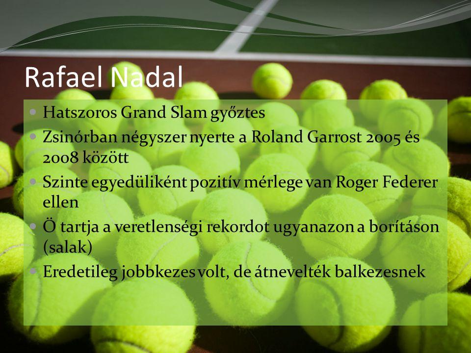 Rafael Nadal Hatszoros Grand Slam győztes Zsinórban négyszer nyerte a Roland Garrost 2005 és 2008 között Szinte egyedüliként pozitív mérlege van Roger Federer ellen Ő tartja a veretlenségi rekordot ugyanazon a borításon (salak) Eredetileg jobbkezes volt, de átnevelték balkezesnek