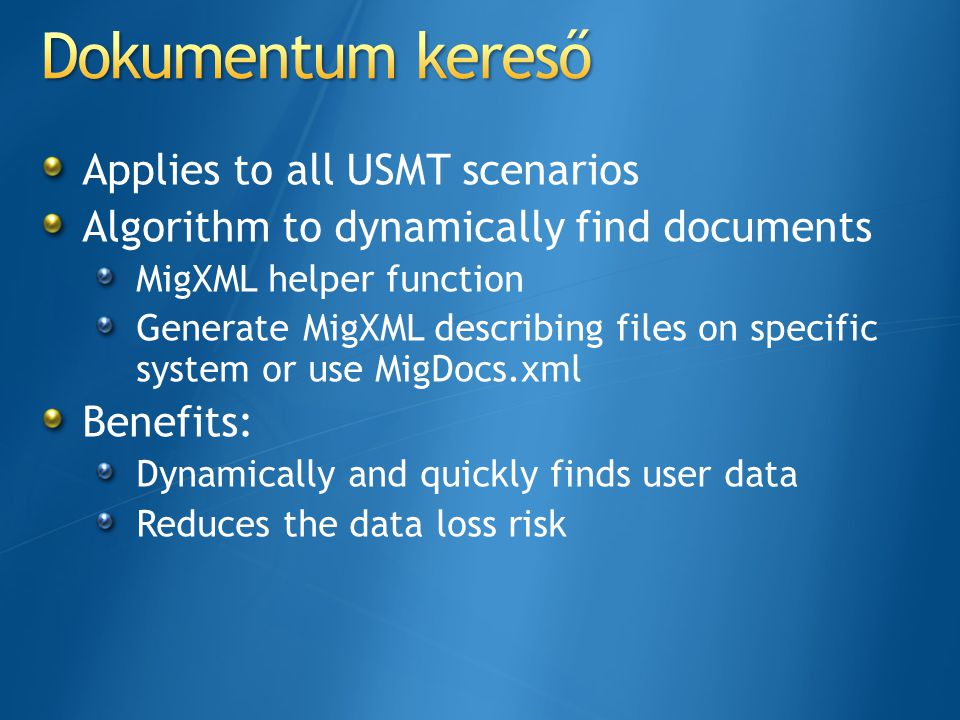 Applies to all USMT scenarios Algorithm to dynamically find documents MigXML helper function Generate MigXML describing files on specific system or use MigDocs.xml Benefits: Dynamically and quickly finds user data Reduces the data loss risk