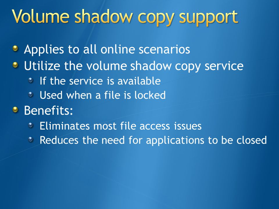Applies to all online scenarios Utilize the volume shadow copy service If the service is available Used when a file is locked Benefits: Eliminates most file access issues Reduces the need for applications to be closed