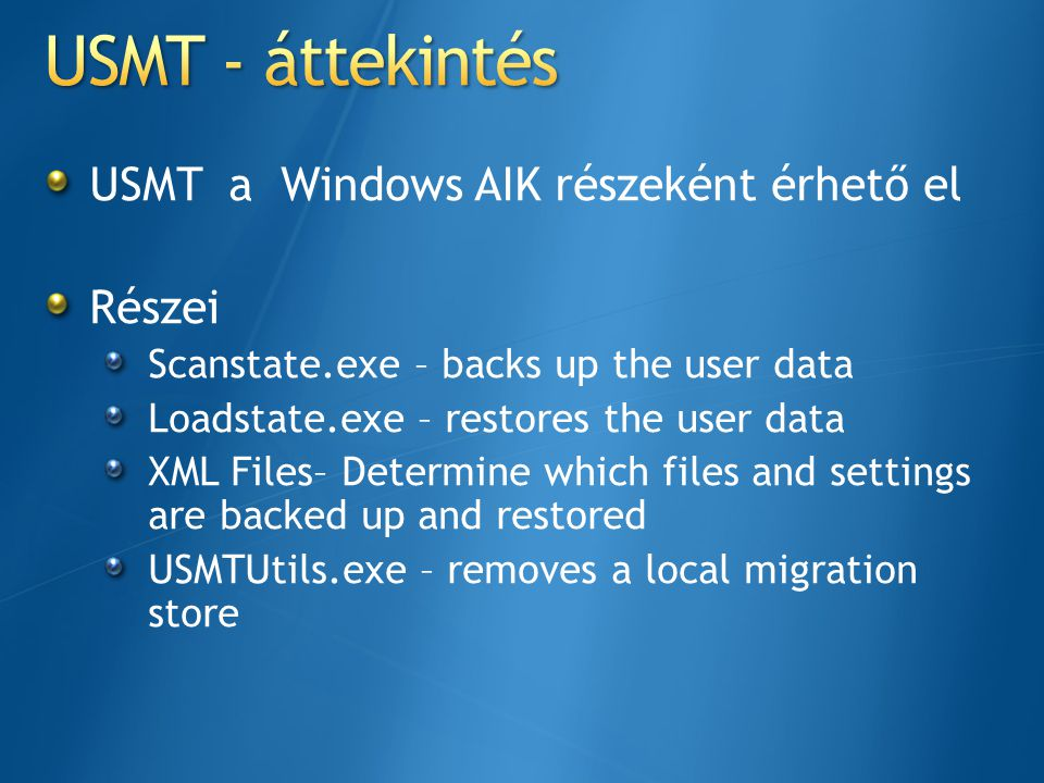 USMT a Windows AIK részeként érhető el Részei Scanstate.exe – backs up the user data Loadstate.exe – restores the user data XML Files– Determine which files and settings are backed up and restored USMTUtils.exe – removes a local migration store