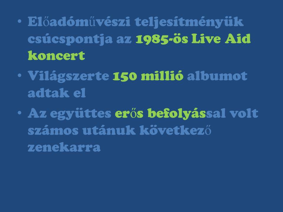 El ő adóm ű vészi teljesítményük csúcspontja az 1985-ös Live Aid koncert Világszerte 150 millió albumot adtak el Az együttes er ő s befolyással volt s