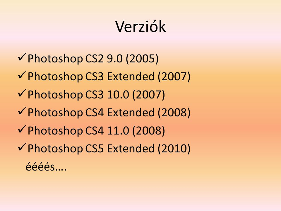Verziók Photoshop CS2 9.0 (2005) Photoshop CS3 Extended (2007) Photoshop CS3 10.0 (2007) Photoshop CS4 Extended (2008) Photoshop CS4 11.0 (2008) Photoshop CS5 Extended (2010) éééés….