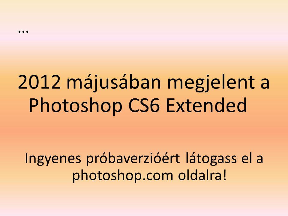 … 2012 májusában megjelent a Photoshop CS6 Extended Ingyenes próbaverzióért látogass el a photoshop.com oldalra!