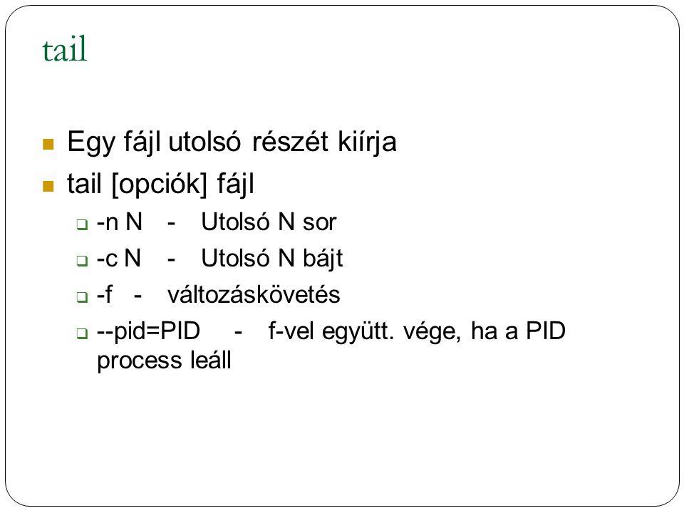 tail Egy fájl utolsó részét kiírja tail [opciók] fájl  -n N-Utolsó N sor  -c N-Utolsó N bájt  -f-változáskövetés  --pid=PID-f-vel együtt.