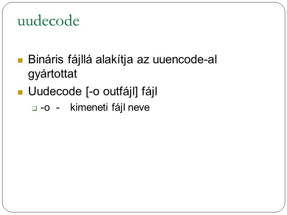 uudecode Bináris fájllá alakítja az uuencode-al gyártottat Uudecode [-o outfájl] fájl  -o-kimeneti fájl neve