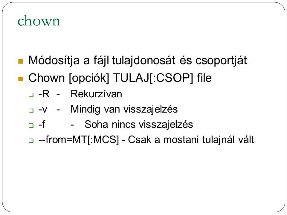 chown Módosítja a fájl tulajdonosát és csoportját Chown [opciók] TULAJ[:CSOP] file  -R-Rekurzívan  -v-Mindig van visszajelzés  -f-Soha nincs visszajelzés  --from=MT[:MCS] - Csak a mostani tulajnál vált