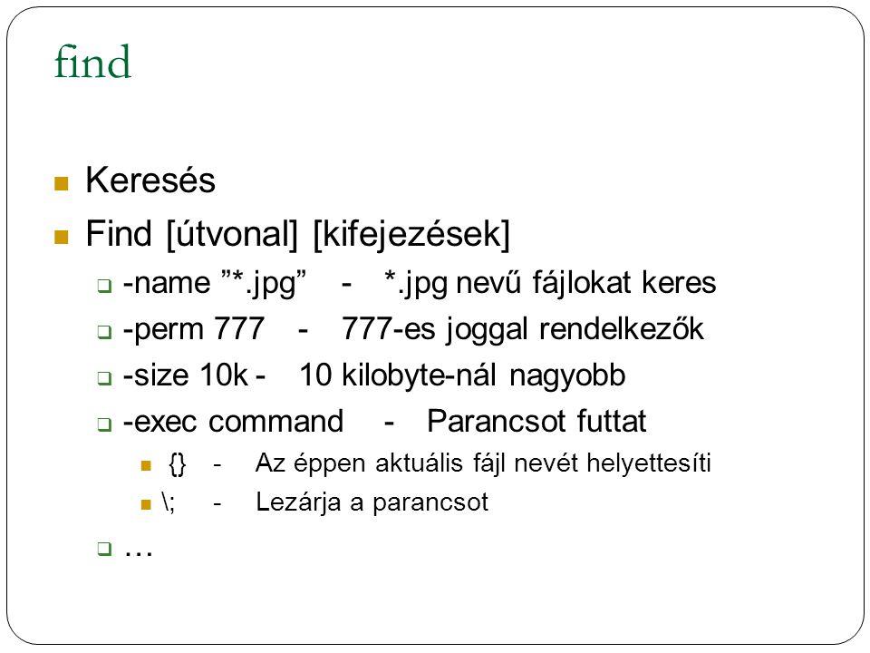 find Keresés Find [útvonal] [kifejezések]  -name *.jpg -*.jpg nevű fájlokat keres  -perm 777-777-es joggal rendelkezők  -size 10k-10 kilobyte-nál nagyobb  -exec command-Parancsot futtat {}-Az éppen aktuális fájl nevét helyettesíti \;-Lezárja a parancsot  …