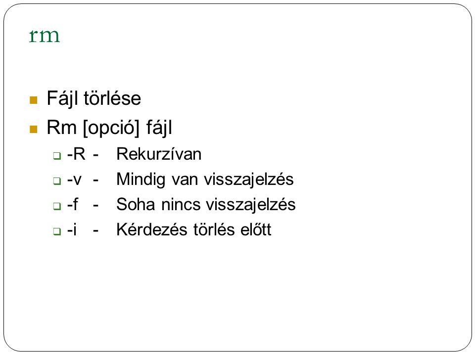rm Fájl törlése Rm [opció] fájl  -R-Rekurzívan  -v-Mindig van visszajelzés  -f-Soha nincs visszajelzés  -i-Kérdezés törlés előtt