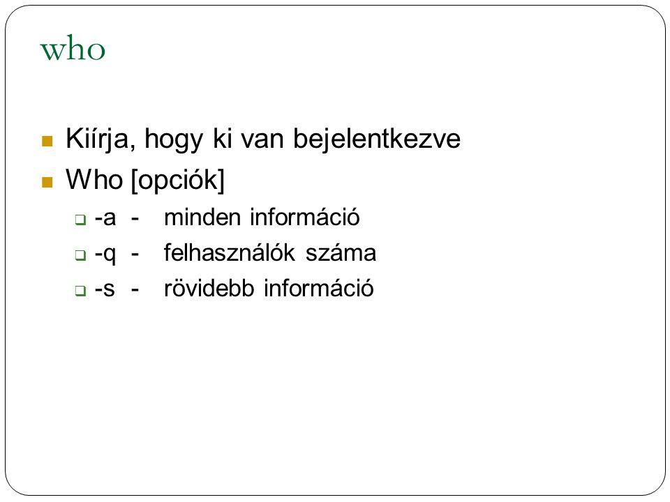 who Kiírja, hogy ki van bejelentkezve Who [opciók]  -a-minden információ  -q-felhasználók száma  -s-rövidebb információ