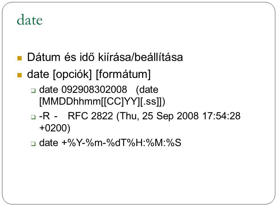 date Dátum és idő kiírása/beállítása date [opciók] [formátum]  date 092908302008(date [MMDDhhmm[[CC]YY][.ss]])  -R-RFC 2822 (Thu, 25 Sep 2008 17:54:28 +0200)  date +%Y-%m-%dT%H:%M:%S