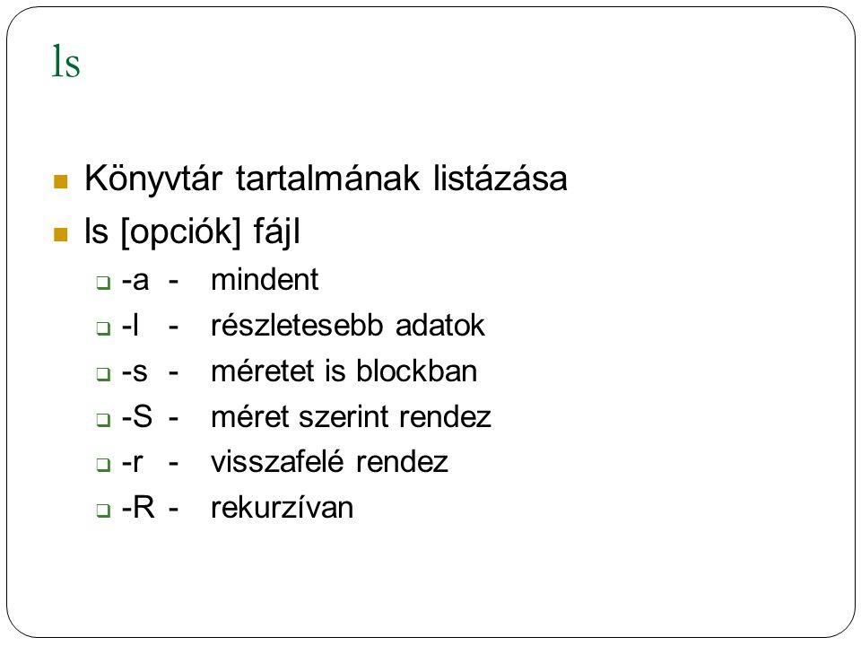 ls Könyvtár tartalmának listázása ls [opciók] fájl  -a-mindent  -l-részletesebb adatok  -s-méretet is blockban  -S-méret szerint rendez  -r-visszafelé rendez  -R-rekurzívan