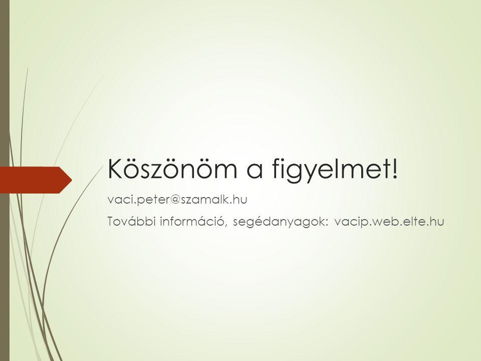 Köszönöm a figyelmet! vaci.peter@szamalk.hu További információ, segédanyagok: vacip.web.elte.hu