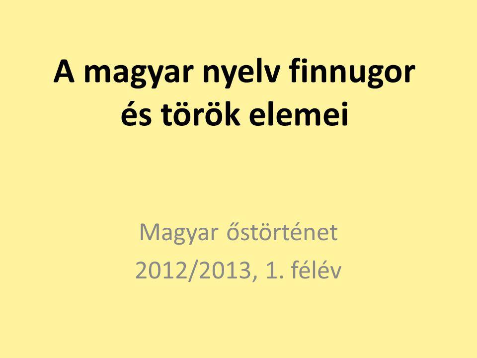 A magyar nyelv finnugor és török elemei Magyar őstörténet 2012/2013, 1. félév