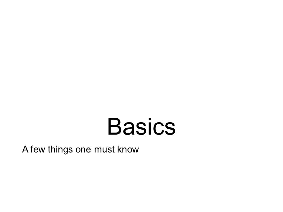 Basics A few things one must know