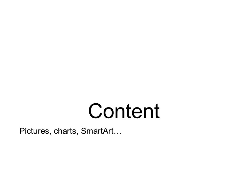 Content Pictures, charts, SmartArt…