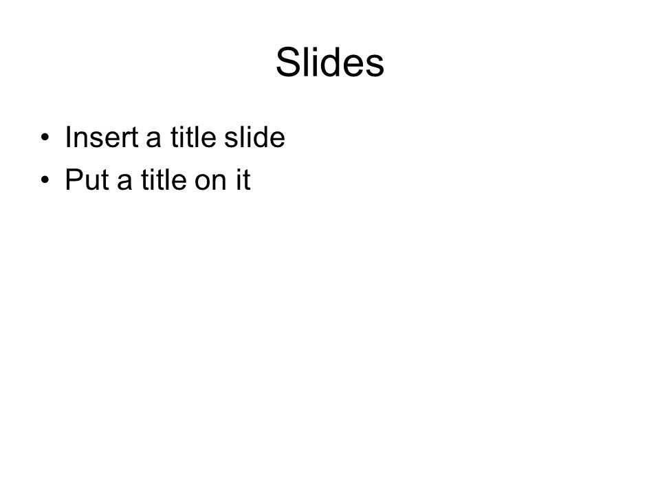 Slides Insert a title slide Put a title on it
