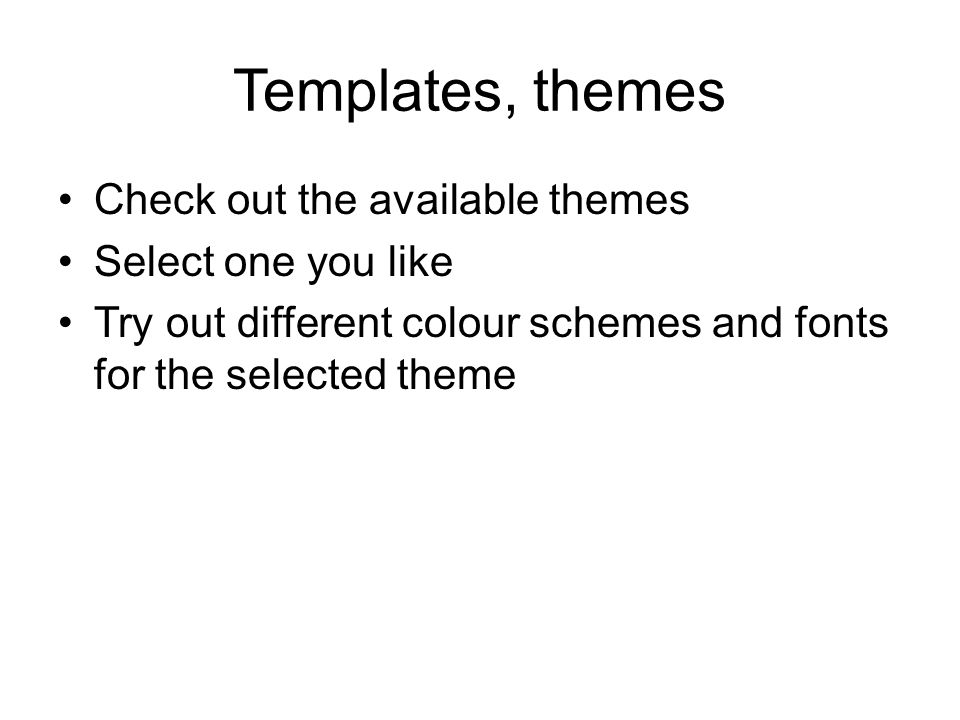 Templates, themes Check out the available themes Select one you like Try out different colour schemes and fonts for the selected theme