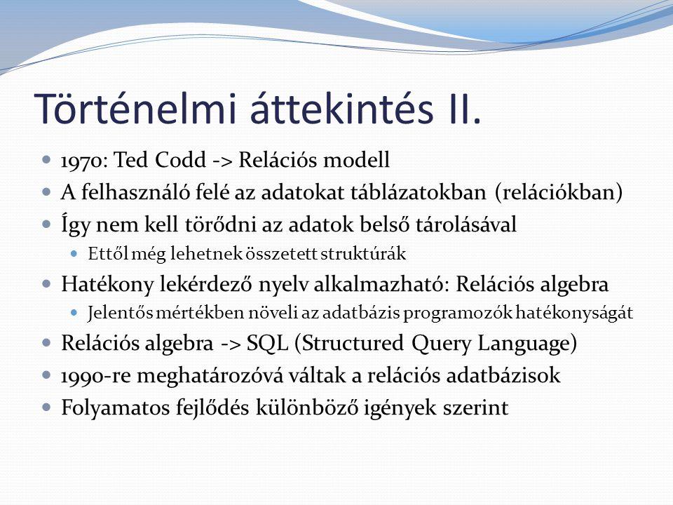 Történelmi áttekintés II. 1970: Ted Codd -> Relációs modell A felhasználó felé az adatokat táblázatokban (relációkban) Így nem kell törődni az adatok