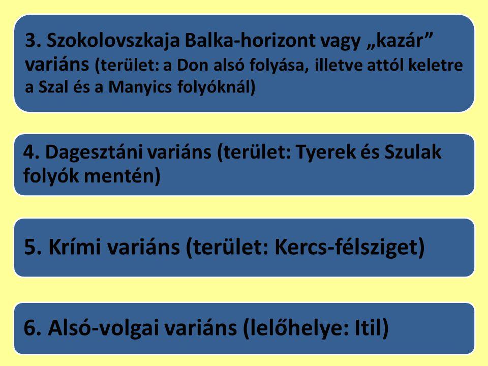"""3. Szokolovszkaja Balka-horizont vagy """"kazár"""" variáns (terület: a Don alsó folyása, illetve attól keletre a Szal és a Manyics folyóknál) 4. Dagesztáni"""