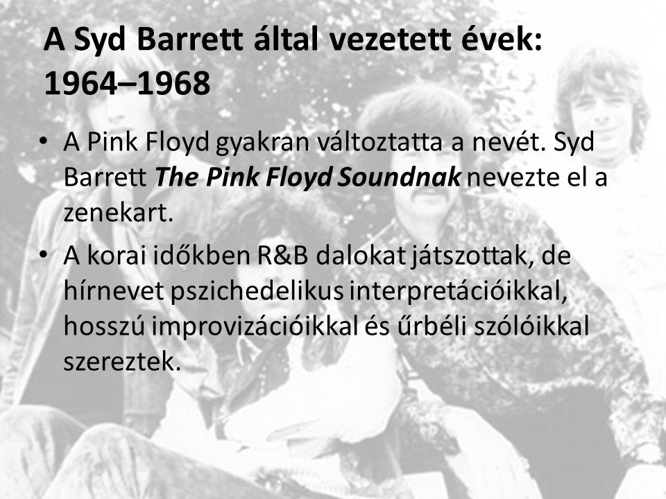 A Syd Barrett által vezetett évek: 1964–1968 A Pink Floyd gyakran változtatta a nevét. Syd Barrett The Pink Floyd Soundnak nevezte el a zenekart. A ko
