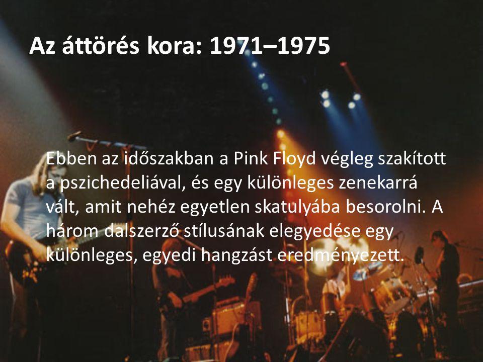 Az áttörés kora: 1971–1975 Ebben az időszakban a Pink Floyd végleg szakított a pszichedeliával, és egy különleges zenekarrá vált, amit nehéz egyetlen