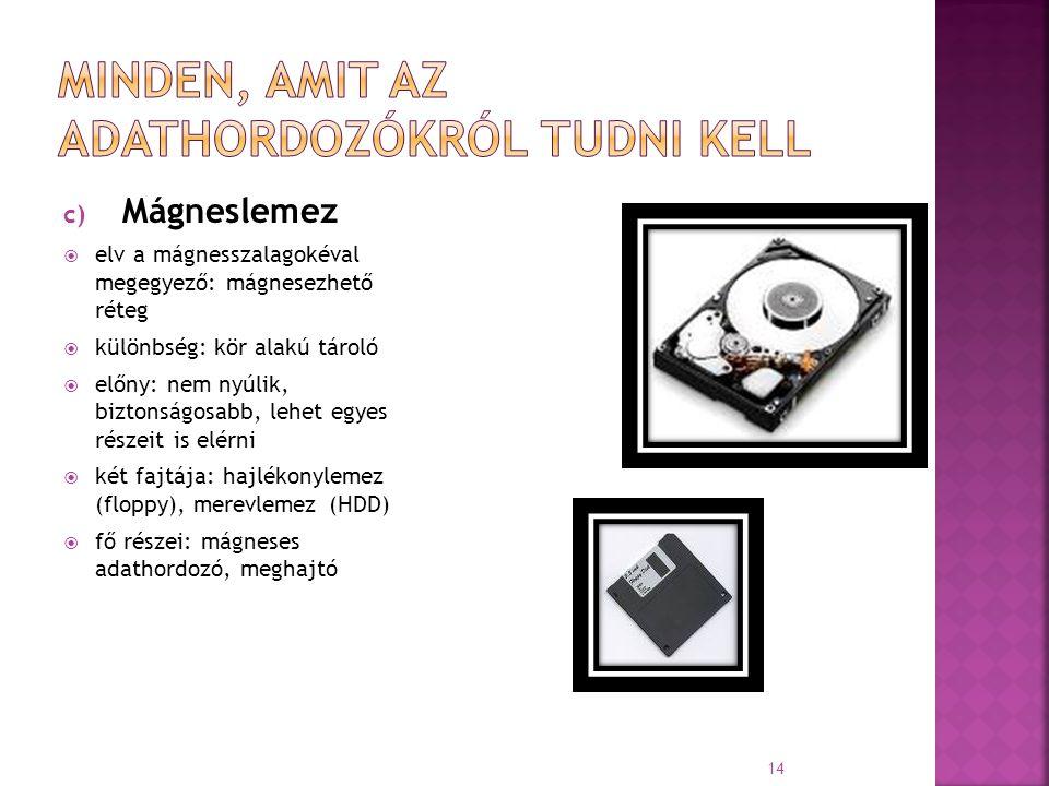 c) Mágneslemez  elv a mágnesszalagokéval megegyező: mágnesezhető réteg  különbség: kör alakú tároló  előny: nem nyúlik, biztonságosabb, lehet egyes